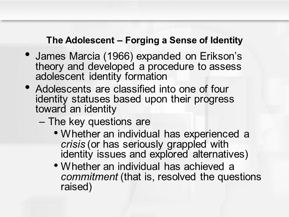 The Adolescent – Forging a Sense of Identity James Marcia (1966) expanded on Erikson's theory and developed a procedure to assess adolescent identity