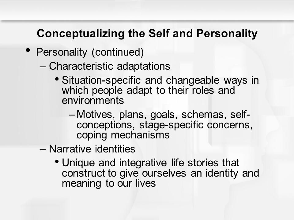 Conceptualizing the Self and Personality Personality (continued) –Characteristic adaptations Situation-specific and changeable ways in which people ad