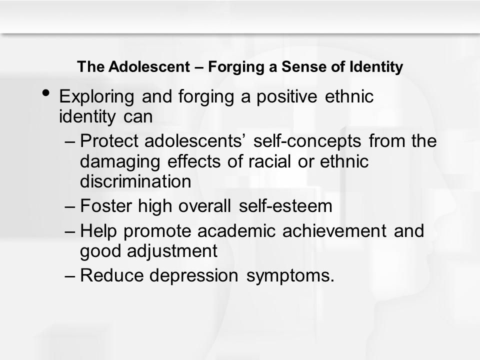 The Adolescent – Forging a Sense of Identity Exploring and forging a positive ethnic identity can –Protect adolescents' self-concepts from the damagin