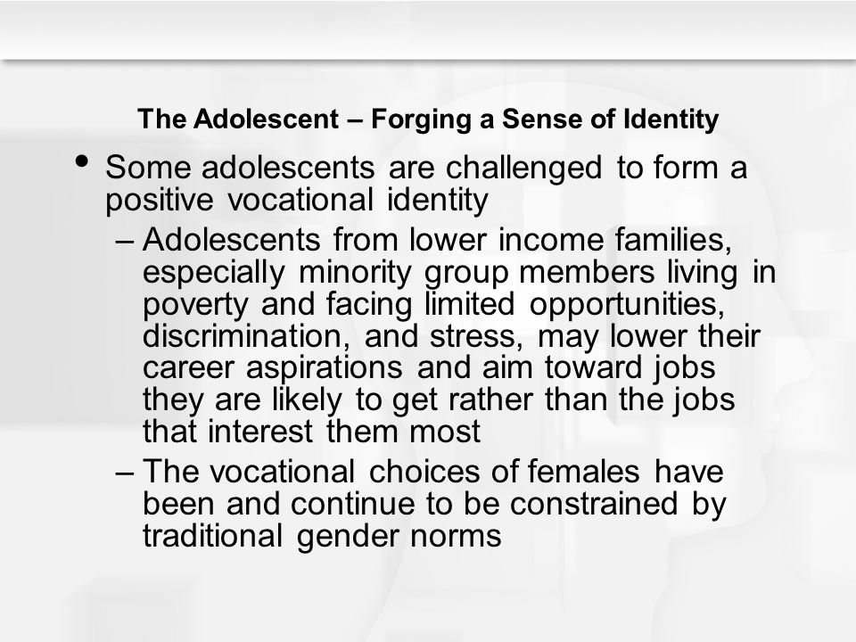 The Adolescent – Forging a Sense of Identity Some adolescents are challenged to form a positive vocational identity –Adolescents from lower income fam