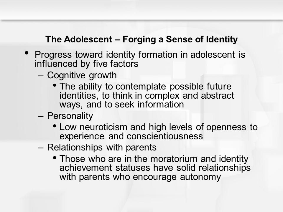 The Adolescent – Forging a Sense of Identity Progress toward identity formation in adolescent is influenced by five factors –Cognitive growth The abil
