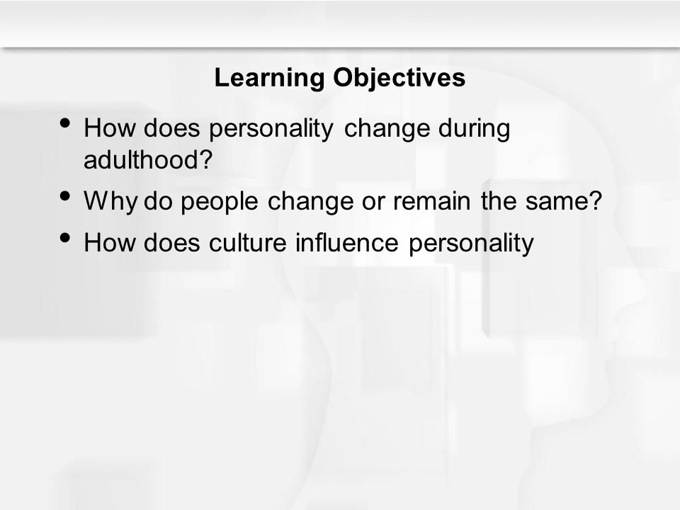 Learning Objectives How does personality change during adulthood? Why do people change or remain the same? How does culture influence personality