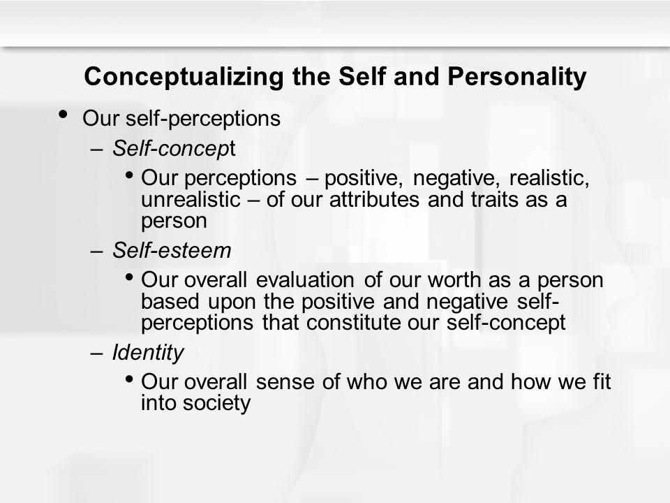 Conceptualizing the Self and Personality Our self-perceptions –Self-concept Our perceptions – positive, negative, realistic, unrealistic – of our attr
