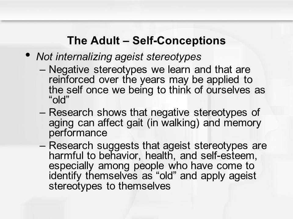 The Adult – Self-Conceptions Not internalizing ageist stereotypes –Negative stereotypes we learn and that are reinforced over the years may be applied