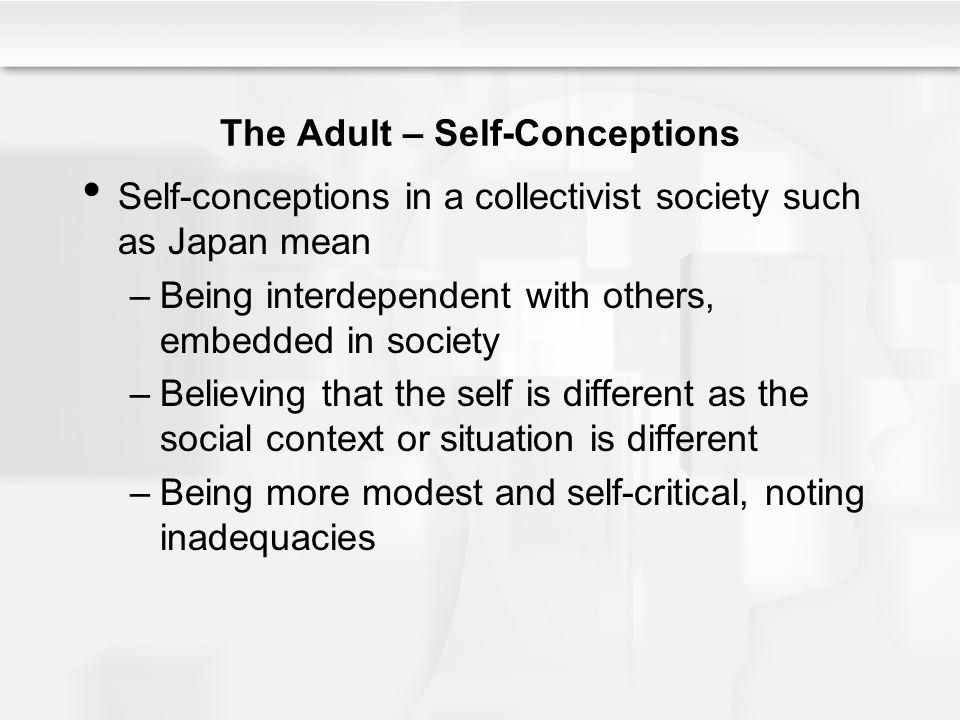 The Adult – Self-Conceptions Self-conceptions in a collectivist society such as Japan mean –Being interdependent with others, embedded in society –Bel