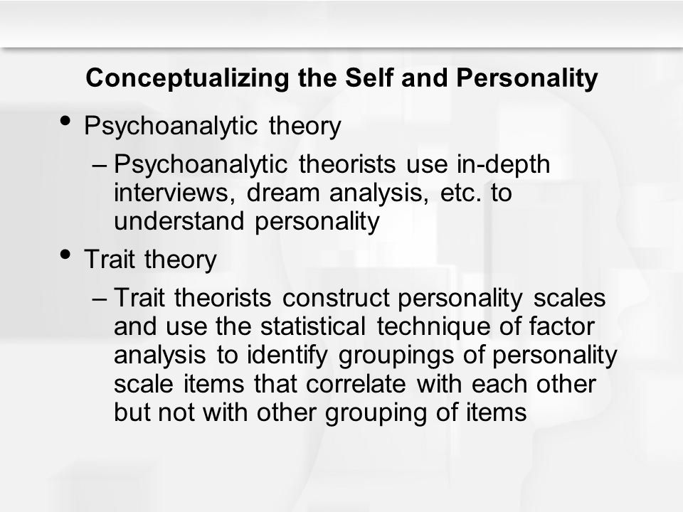 Conceptualizing the Self and Personality Psychoanalytic theory –Psychoanalytic theorists use in-depth interviews, dream analysis, etc. to understand p