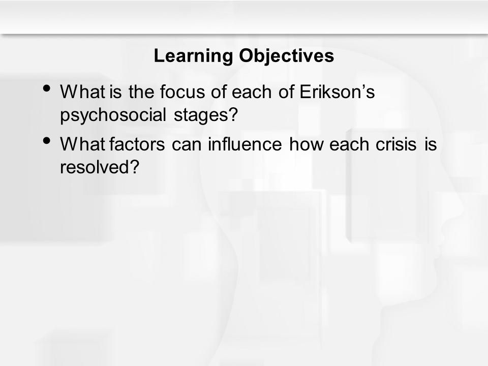 Learning Objectives What is the focus of each of Erikson's psychosocial stages? What factors can influence how each crisis is resolved?