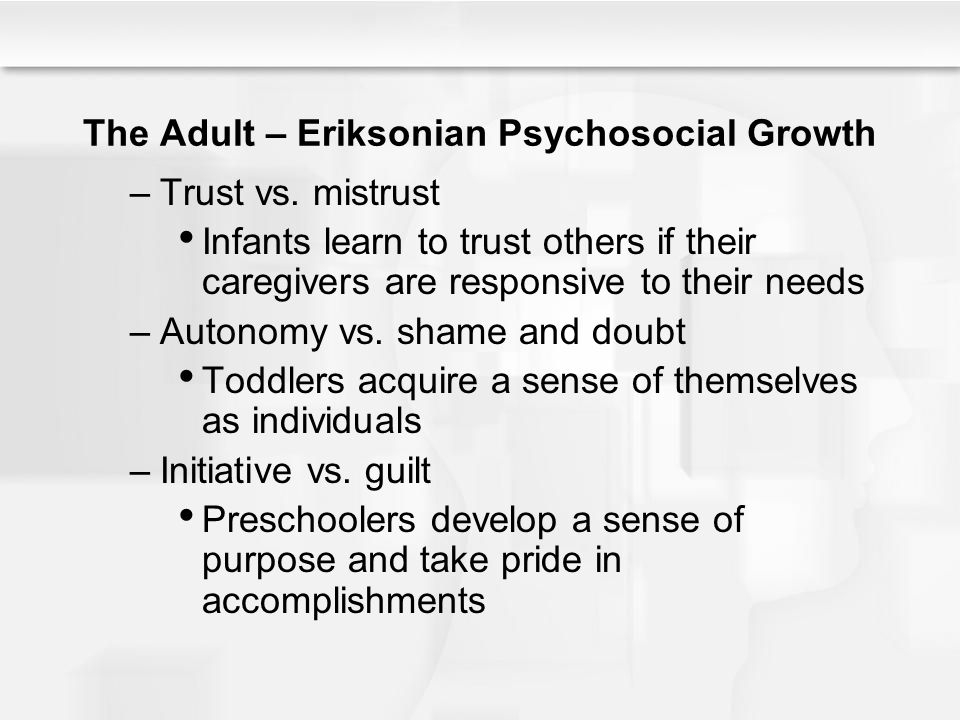 The Adult – Eriksonian Psychosocial Growth –Trust vs. mistrust Infants learn to trust others if their caregivers are responsive to their needs –Autono