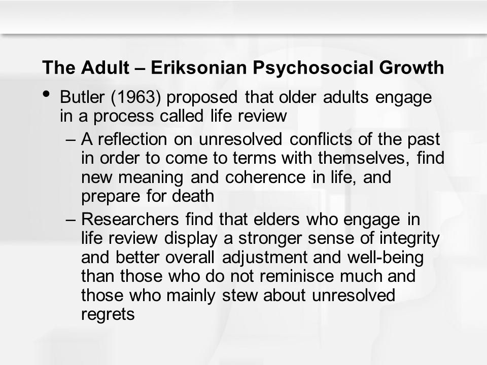 The Adult – Eriksonian Psychosocial Growth Butler (1963) proposed that older adults engage in a process called life review –A reflection on unresolved