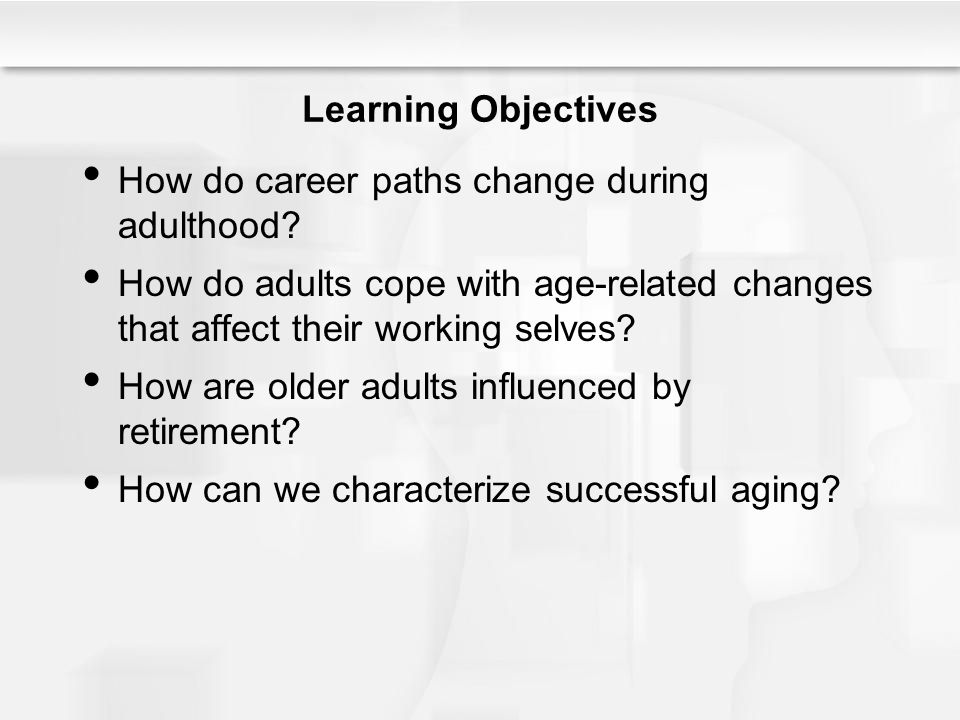 Learning Objectives How do career paths change during adulthood? How do adults cope with age-related changes that affect their working selves? How are