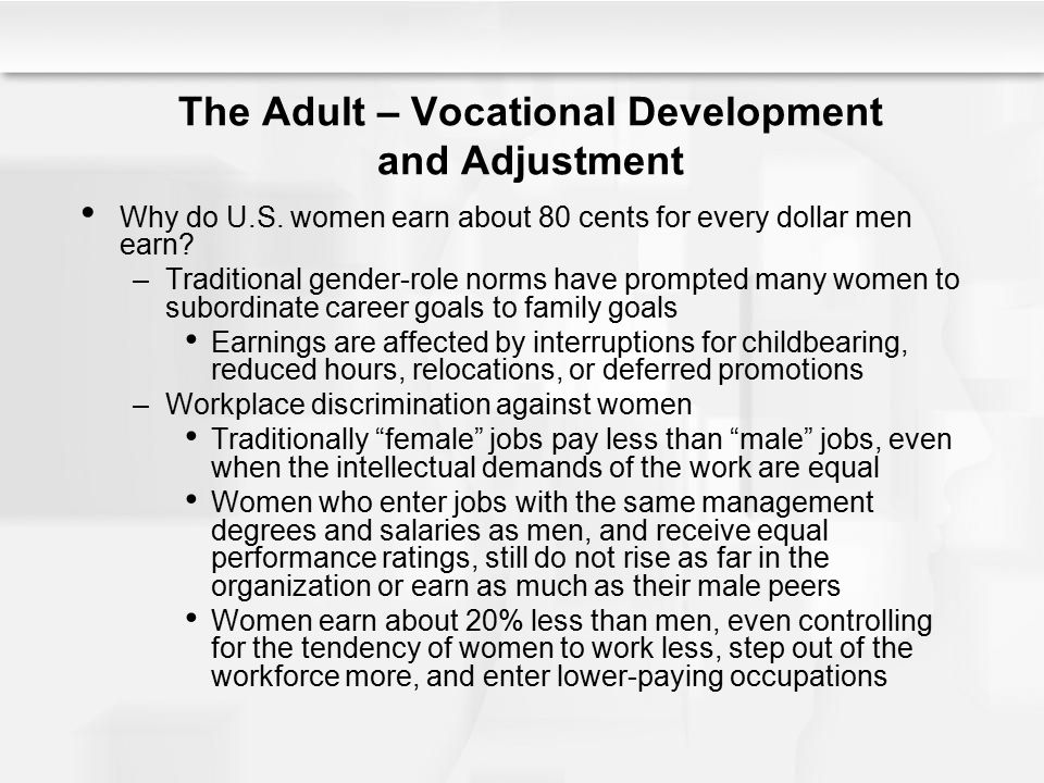 The Adult – Vocational Development and Adjustment Why do U.S. women earn about 80 cents for every dollar men earn? –Traditional gender-role norms have