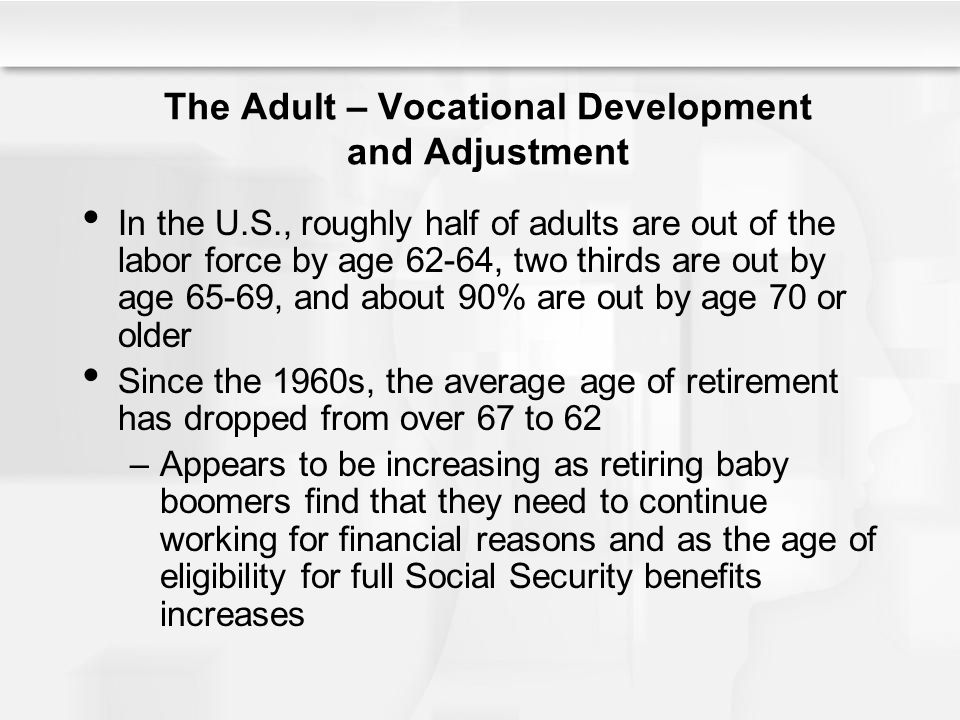 The Adult – Vocational Development and Adjustment In the U.S., roughly half of adults are out of the labor force by age 62-64, two thirds are out by a