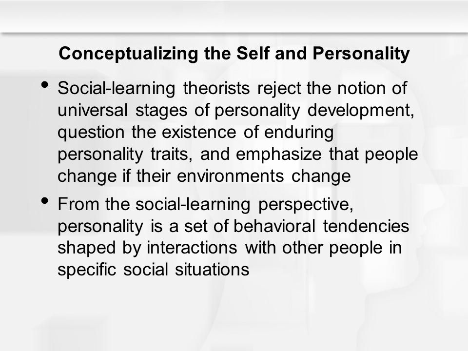 Conceptualizing the Self and Personality Social-learning theorists reject the notion of universal stages of personality development, question the exis