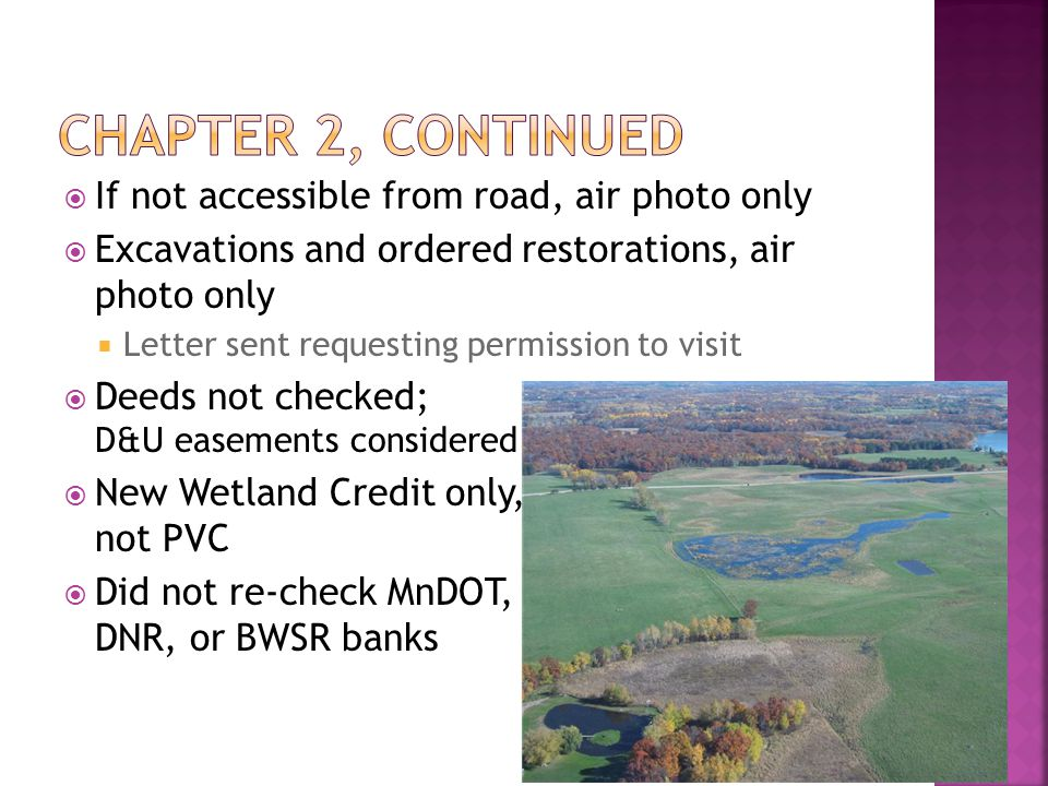  If not accessible from road, air photo only  Excavations and ordered restorations, air photo only  Letter sent requesting permission to visit  Deeds not checked; D&U easements D&U easements considered  New Wetland Credit only, not Public Value not PVC  Did not re-check MnDOT, DNR or BWSR DNR, DNR, or BWSR banks