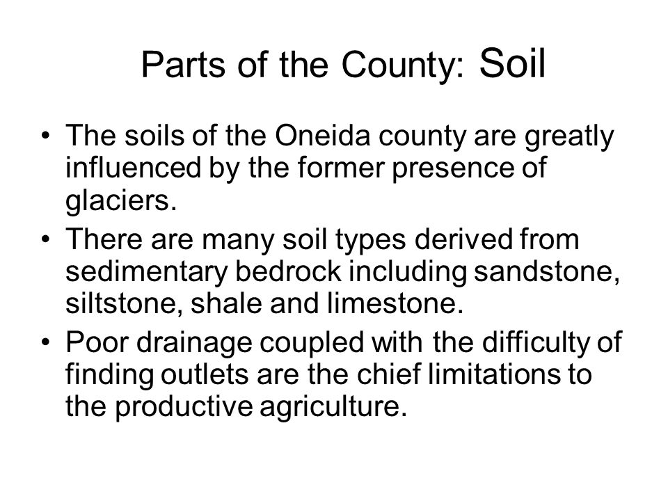 Parts of the County: Soil The soils of the Oneida county are greatly influenced by the former presence of glaciers.