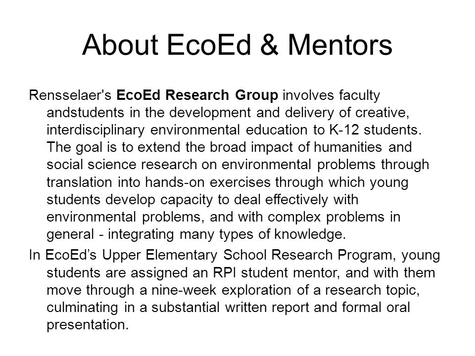 About EcoEd & Mentors Rensselaer s EcoEd Research Group involves faculty andstudents in the development and delivery of creative, interdisciplinary environmental education to K-12 students.