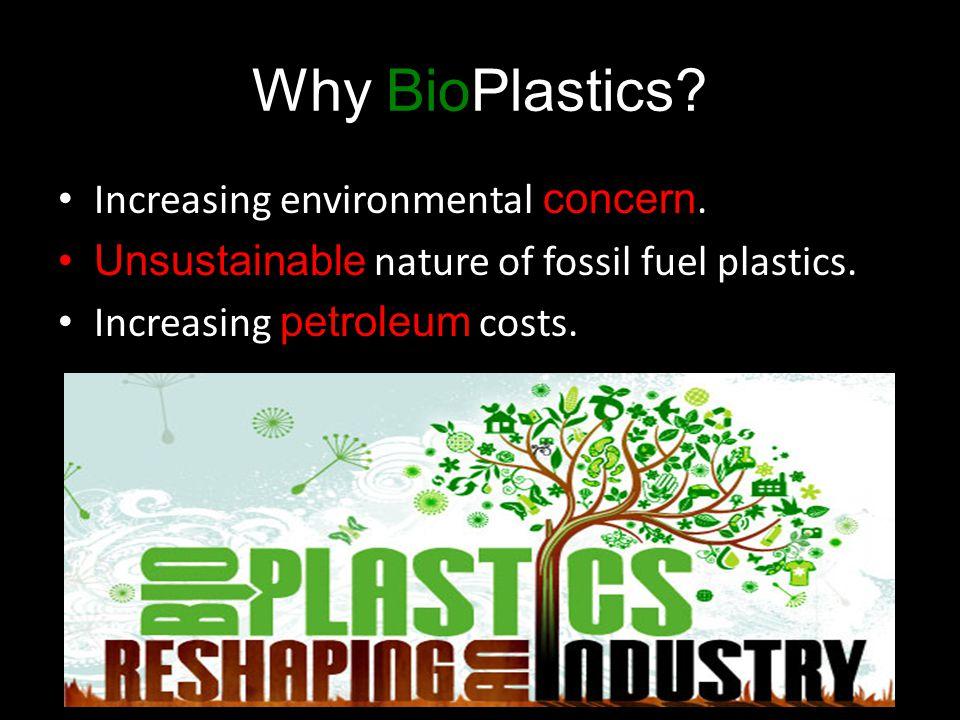 Increasing environmental concern. Unsustainable nature of fossil fuel plastics. Increasing petroleum costs. Why BioPlastics?