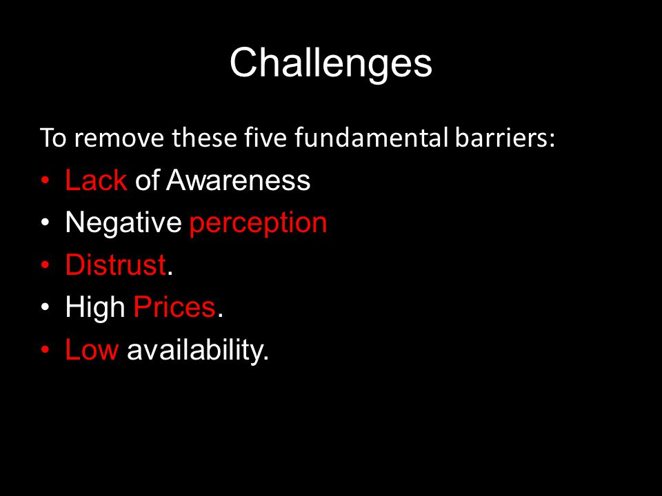 Challenges To remove these five fundamental barriers: Lack of Awareness Negative perception Distrust.