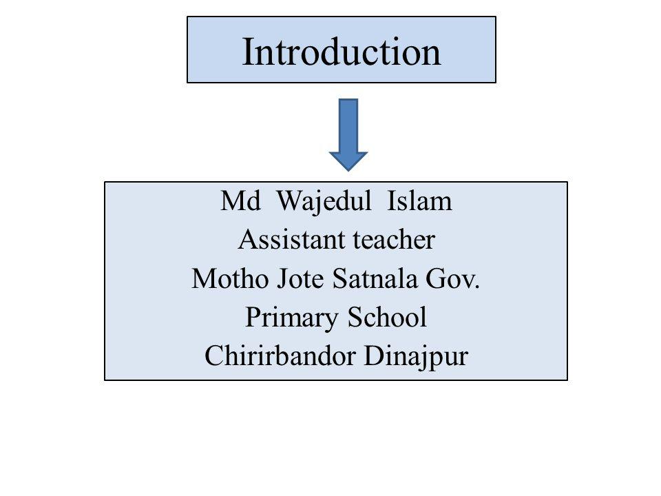 Introduction Md Wajedul Islam Assistant teacher Motho Jote Satnala Gov. Primary School Chirirbandor Dinajpur