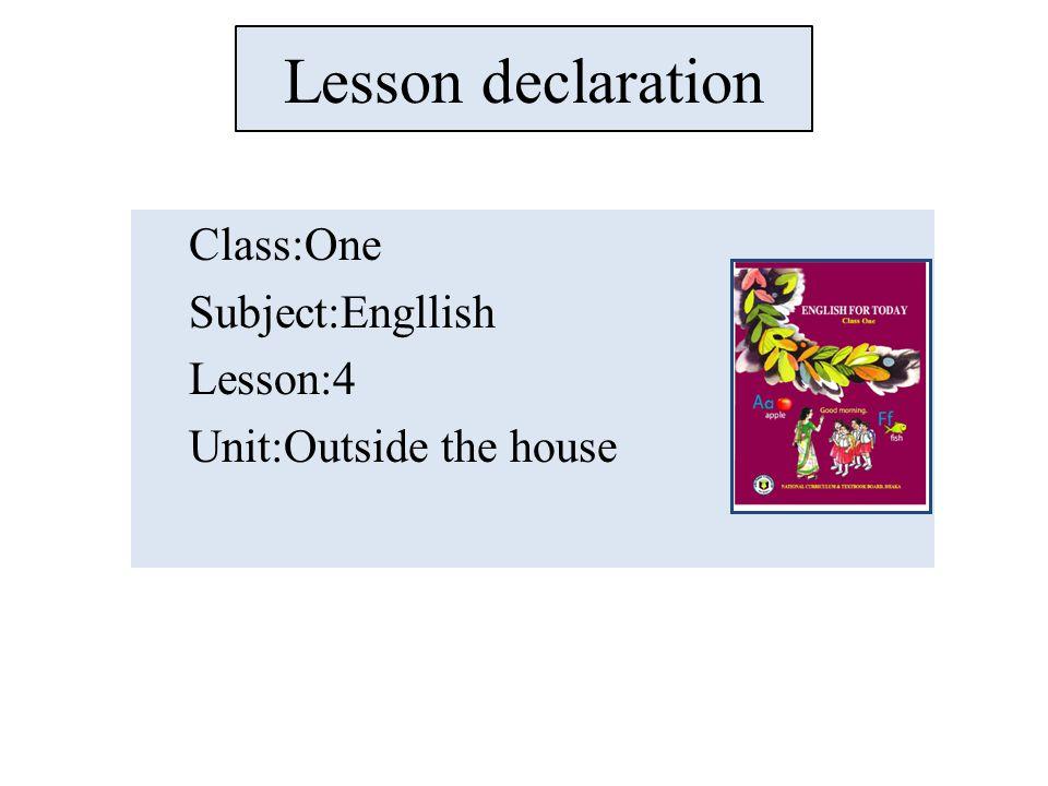Lesson declaration Class:One Subject:Engllish Lesson:4 Unit:Outside the house