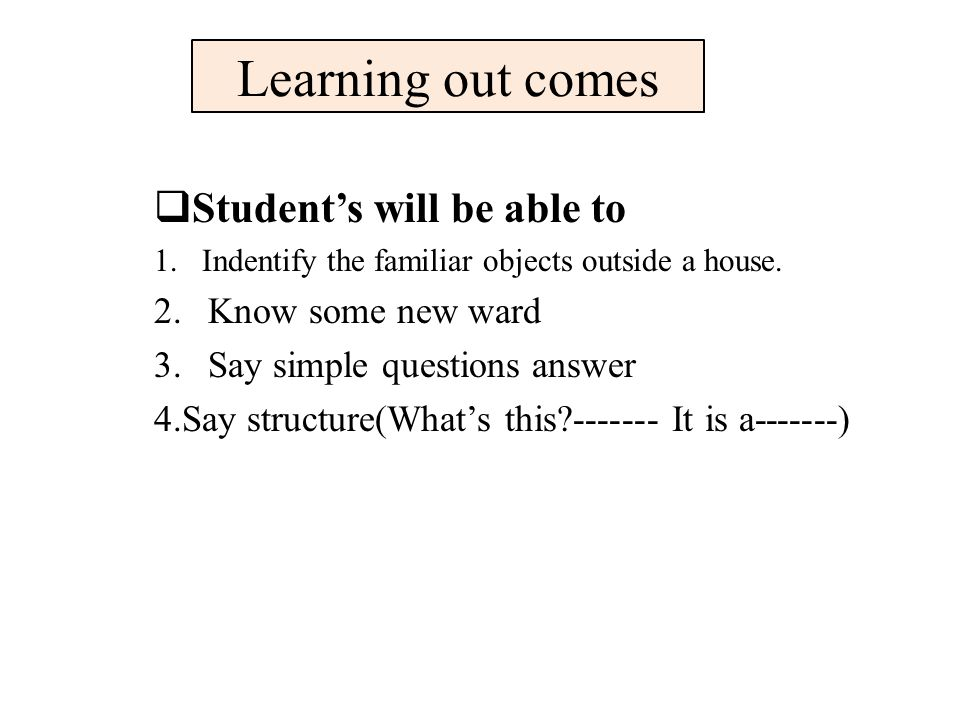 Learning out comes  Student's will be able to 1.Indentify the familiar objects outside a house.