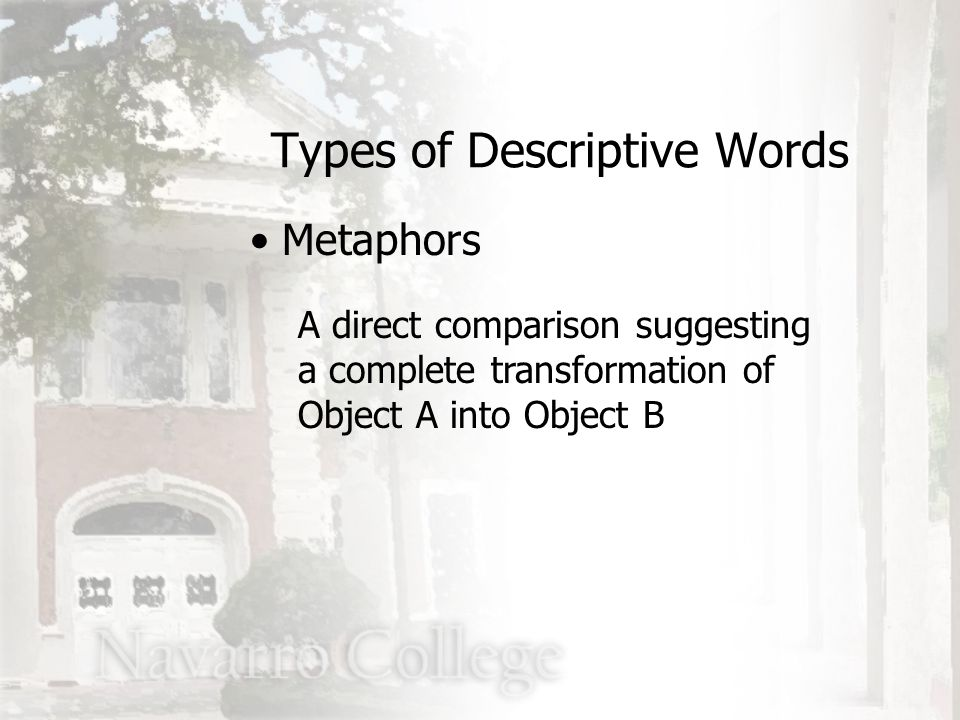 A direct comparison suggesting a complete transformation of Object A into Object B Types of Descriptive Words Metaphors