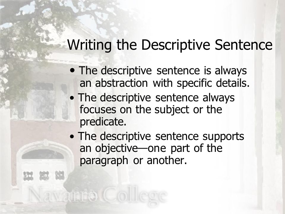 Writing the Descriptive Sentence The descriptive sentence is always an abstraction with specific details. The descriptive sentence always focuses on t