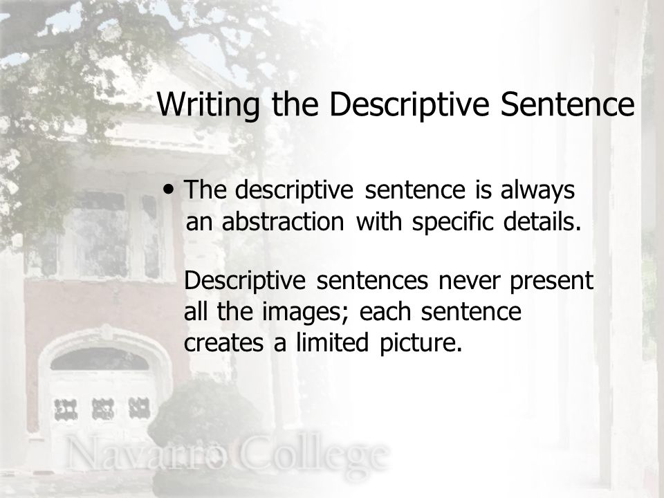 The descriptive sentence is always an abstraction with specific details. Descriptive sentences never present all the images; each sentence creates a l
