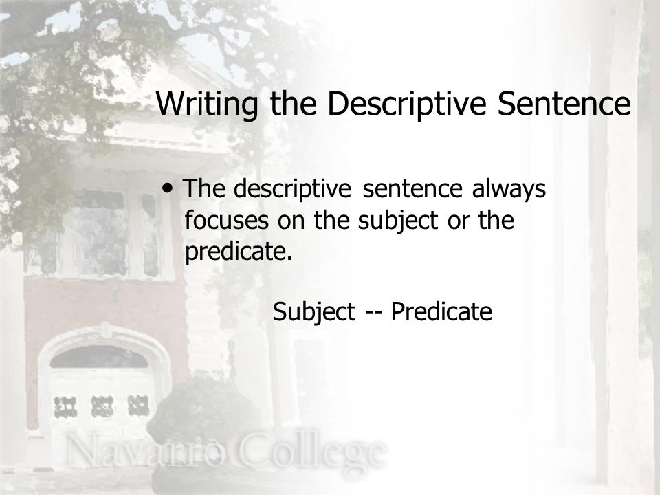 The descriptive sentence always focuses on the subject or the predicate. Subject -- Predicate Writing the Descriptive Sentence
