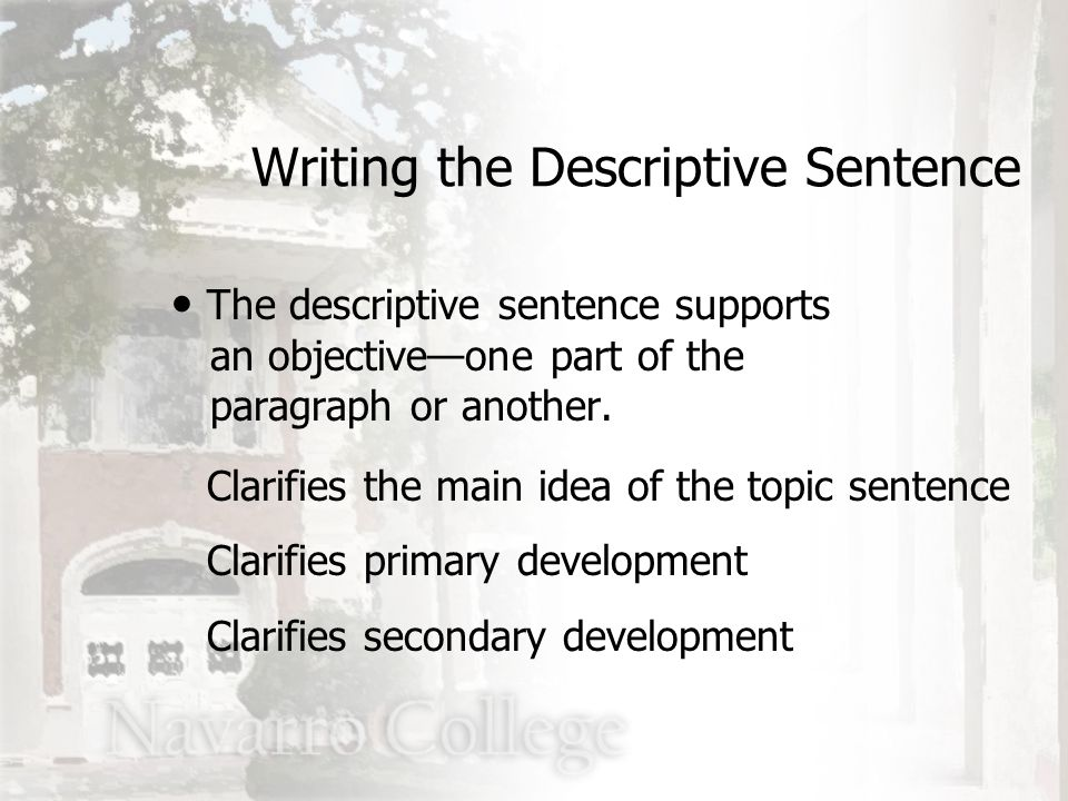The descriptive sentence supports an objective—one part of the paragraph or another. Clarifies the main idea of the topic sentence Clarifies primary d