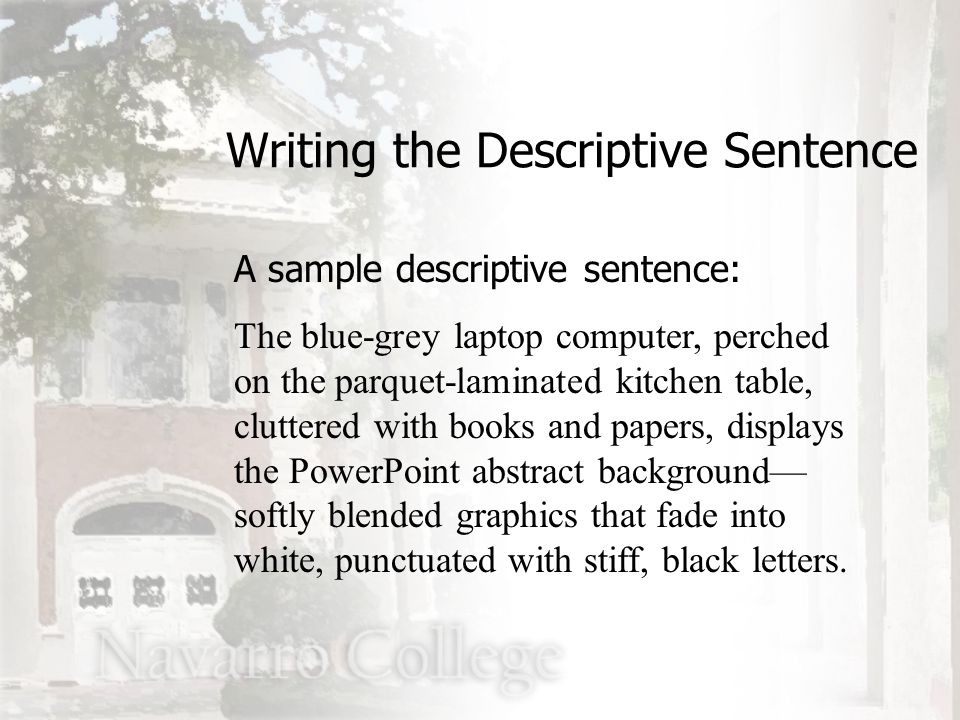 A sample descriptive sentence: The blue-grey laptop computer, perched on the parquet-laminated kitchen table, cluttered with books and papers, displays the PowerPoint abstract background— softly blended graphics that fade into white, punctuated with stiff, black letters.