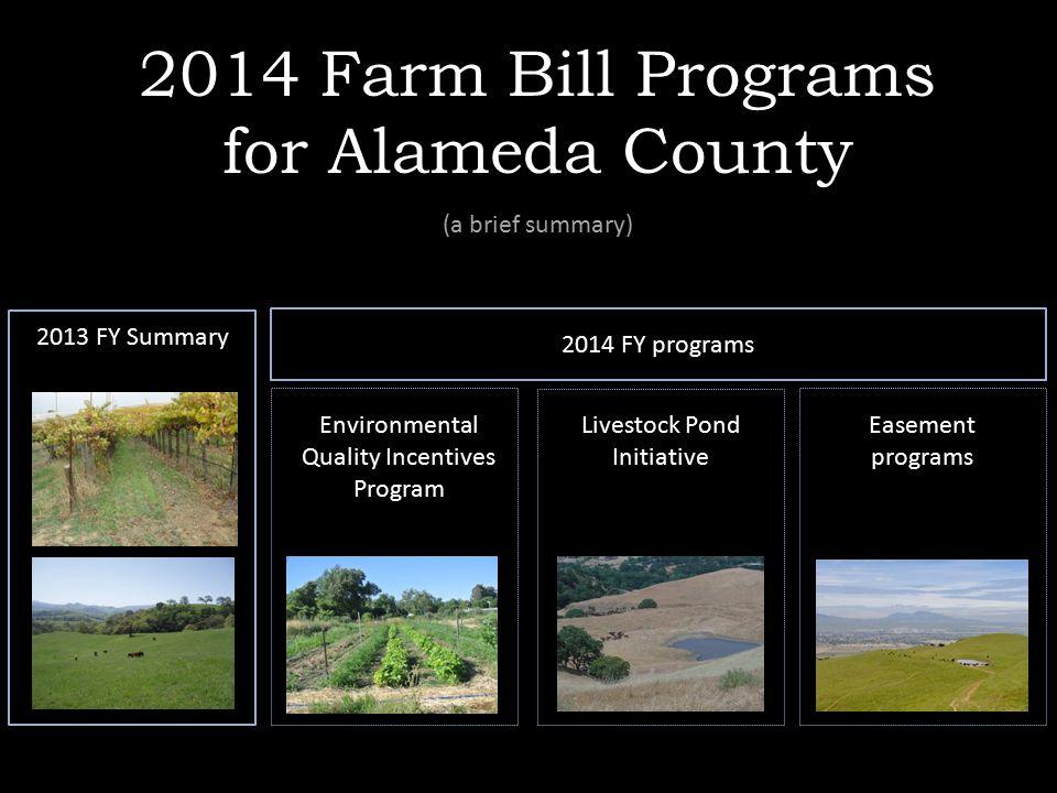 2014 Farm Bill Programs for Alameda County (a brief summary) 2013 FY Summary 2014 FY programs Environmental Quality Incentives Program Livestock Pond Initiative Easement programs