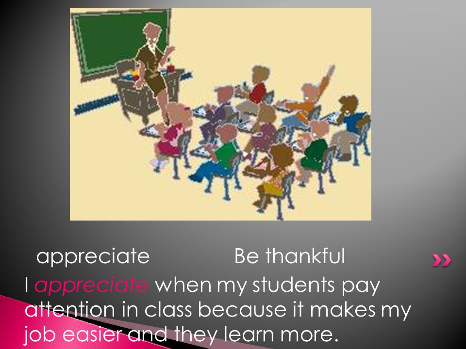 appreciateBe thankful I appreciate when my students pay attention in class because it makes my job easier and they learn more.