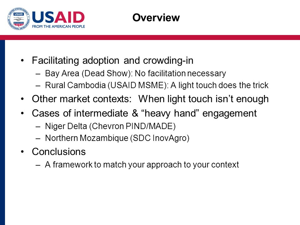 Overview Facilitating adoption and crowding-in –Bay Area (Dead Show): No facilitation necessary –Rural Cambodia (USAID MSME): A light touch does the trick Other market contexts: When light touch isn't enough Cases of intermediate & heavy hand engagement –Niger Delta (Chevron PIND/MADE) –Northern Mozambique (SDC InovAgro) Conclusions –A framework to match your approach to your context
