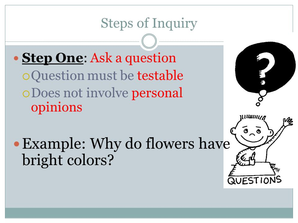 Steps of Inquiry Step One: Ask a question  Question must be testable  Does not involve personal opinions Example: Why do flowers have bright colors?