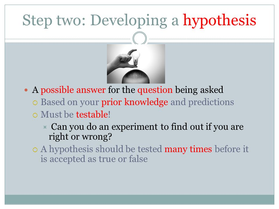 Step two: Developing a hypothesis A possible answer for the question being asked  Based on your prior knowledge and predictions  Must be testable! 