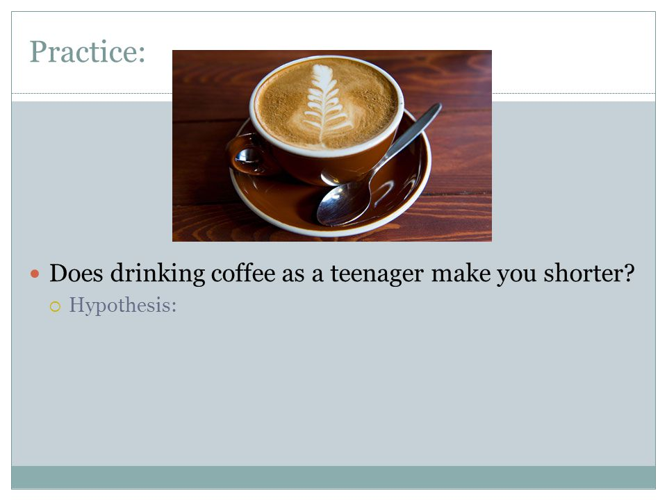 Practice: Does drinking coffee as a teenager make you shorter?  Hypothesis: