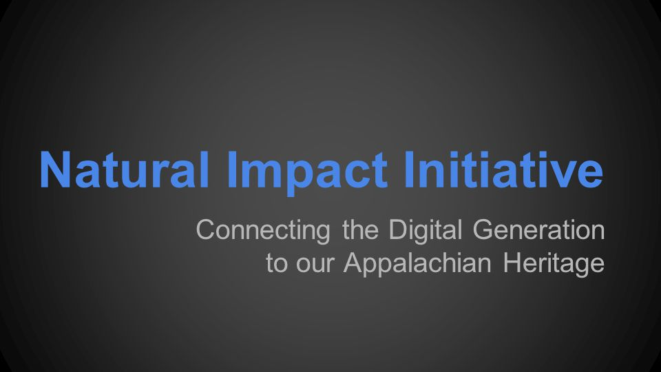 Natural Impact Initiative Connecting the Digital Generation to our Appalachian Heritage