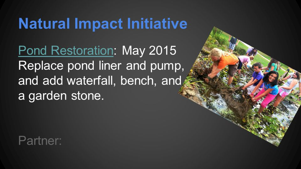 Natural Impact Initiative Pond RestorationPond Restoration: May 2015 Replace pond liner and pump, and add waterfall, bench, and a garden stone.
