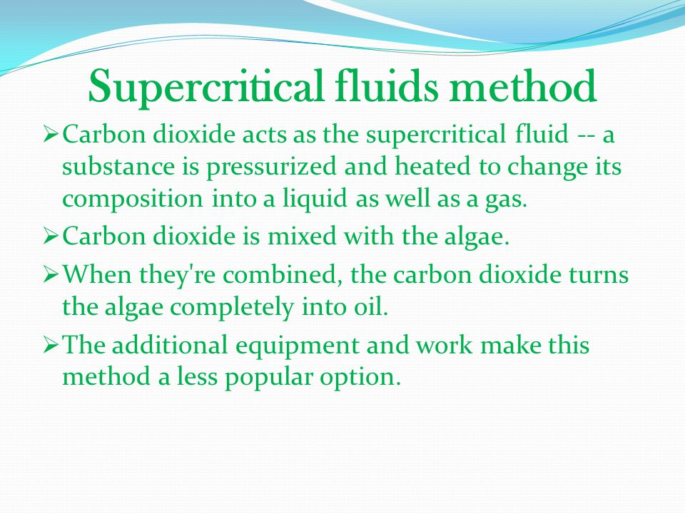 Supercritical fluids method  Carbon dioxide acts as the supercritical fluid -- a substance is pressurized and heated to change its composition into a
