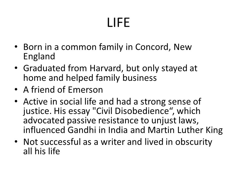 LIFE Born in a common family in Concord, New England Graduated from Harvard, but only stayed at home and helped family business A friend of Emerson Active in social life and had a strong sense of justice.