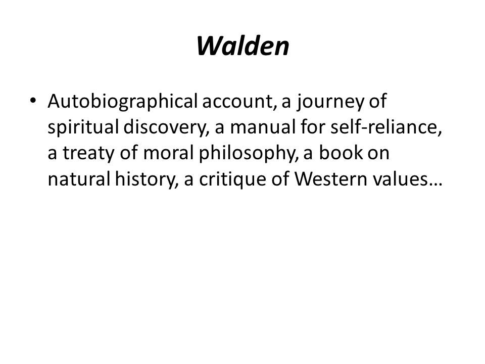 Walden Autobiographical account, a journey of spiritual discovery, a manual for self-reliance, a treaty of moral philosophy, a book on natural history, a critique of Western values…
