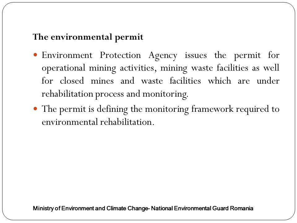 The environmental permit Ministry of Environment and Climate Change- National Environmental Guard Romania Environment Protection Agency issues the permit for operational mining activities, mining waste facilities as well for closed mines and waste facilities which are under rehabilitation process and monitoring.