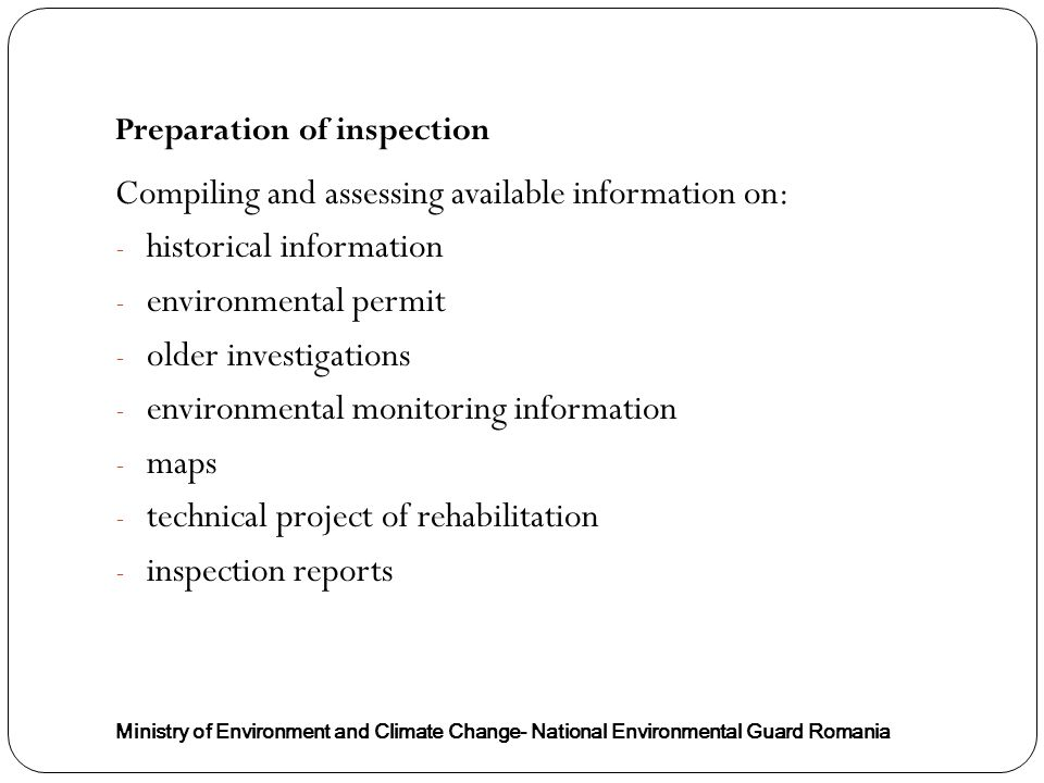 Ministry of Environment and Climate Change- National Environmental Guard Romania Compiling and assessing available information on: - historical information - environmental permit - older investigations - environmental monitoring information - maps - technical project of rehabilitation - inspection reports