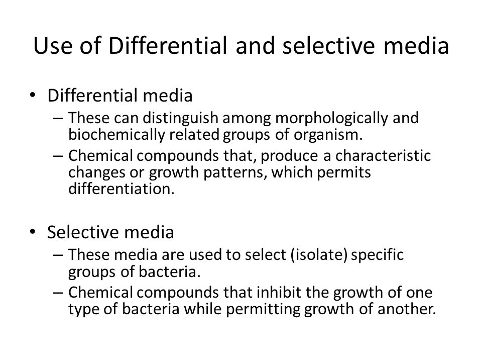 Use of Differential and selective media Differential media – These can distinguish among morphologically and biochemically related groups of organism.