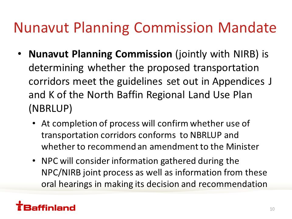 Nunavut Planning Commission Mandate Nunavut Planning Commission (jointly with NIRB) is determining whether the proposed transportation corridors meet the guidelines set out in Appendices J and K of the North Baffin Regional Land Use Plan (NBRLUP) At completion of process will confirm whether use of transportation corridors conforms to NBRLUP and whether to recommend an amendment to the Minister NPC will consider information gathered during the NPC/NIRB joint process as well as information from these oral hearings in making its decision and recommendation 10