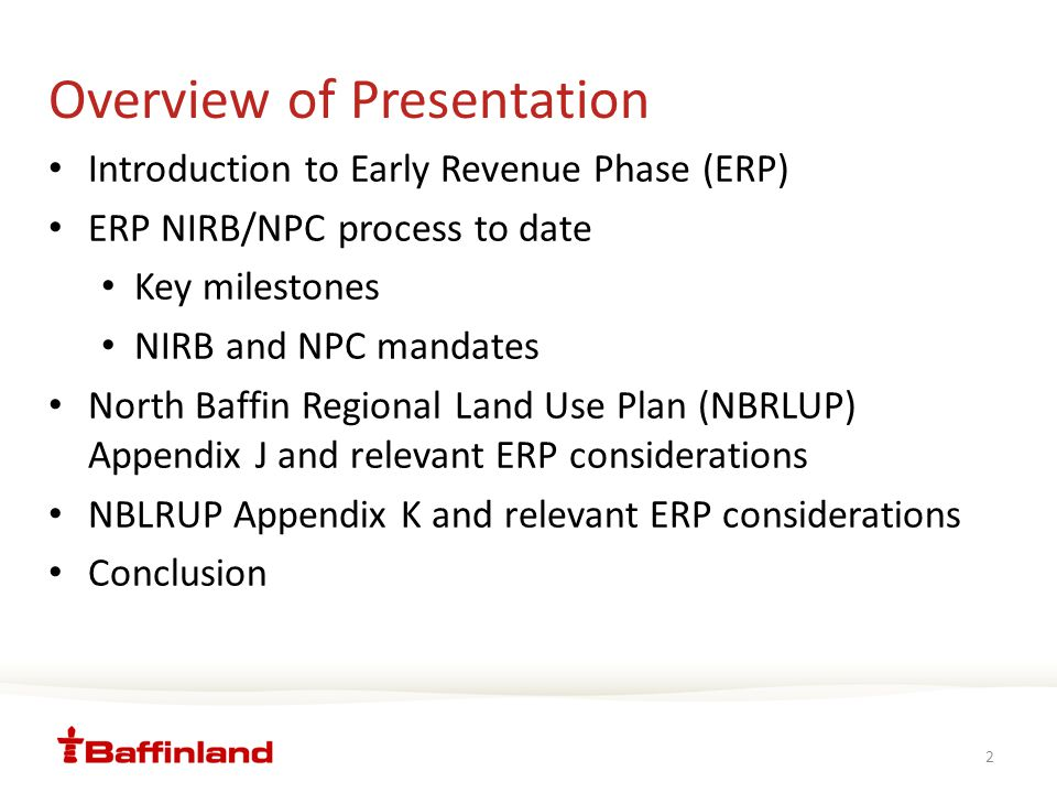 Overview of Presentation Introduction to Early Revenue Phase (ERP) ERP NIRB/NPC process to date Key milestones NIRB and NPC mandates North Baffin Regional Land Use Plan (NBRLUP) Appendix J and relevant ERP considerations NBLRUP Appendix K and relevant ERP considerations Conclusion 2