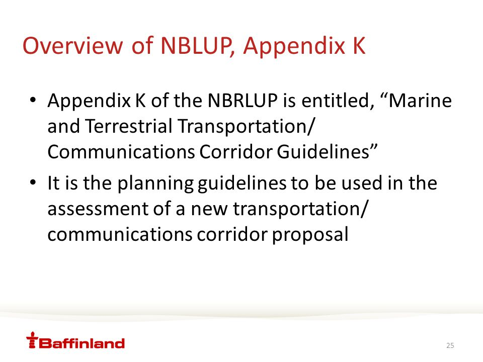 Overview of NBLUP, Appendix K Appendix K of the NBRLUP is entitled, Marine and Terrestrial Transportation/ Communications Corridor Guidelines It is the planning guidelines to be used in the assessment of a new transportation/ communications corridor proposal 25