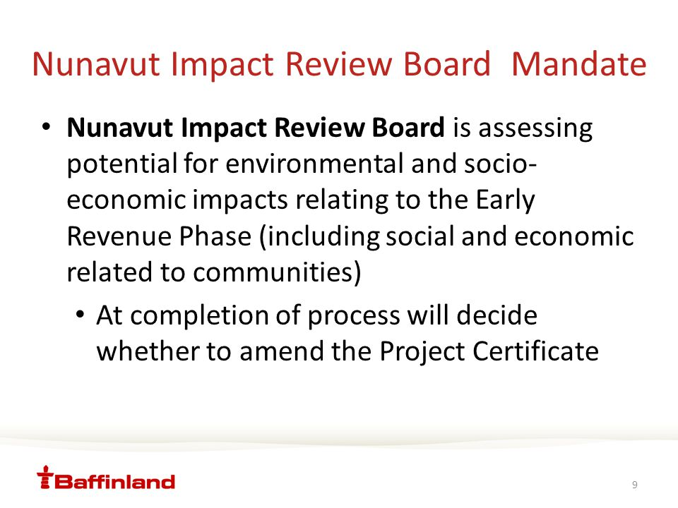 Nunavut Impact Review Board Mandate Nunavut Impact Review Board is assessing potential for environmental and socio- economic impacts relating to the Early Revenue Phase (including social and economic related to communities) At completion of process will decide whether to amend the Project Certificate 9