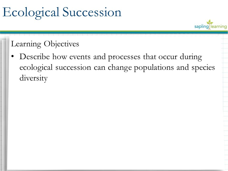 Learning Objectives Describe how events and processes that occur during ecological succession can change populations and species diversity Ecological